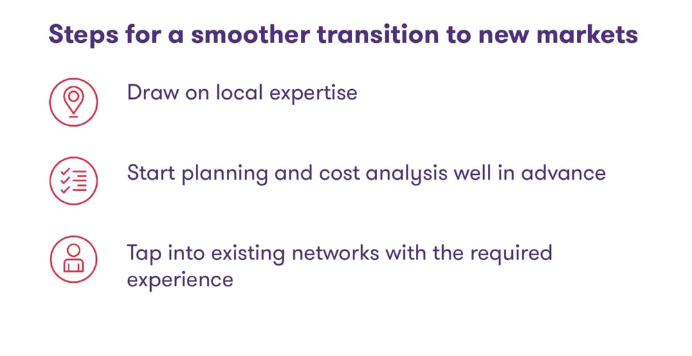 Steps for a smoother transition to new markets; Draw on local expertise; Start planning and cost analysis well in advance; Tap into existing networks with the required experience